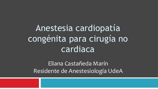 Anestesia cardiopatíacongénita para cirugía no        cardiaca      Eliana Castañeda Marín Residente de Anestesiología UdeA