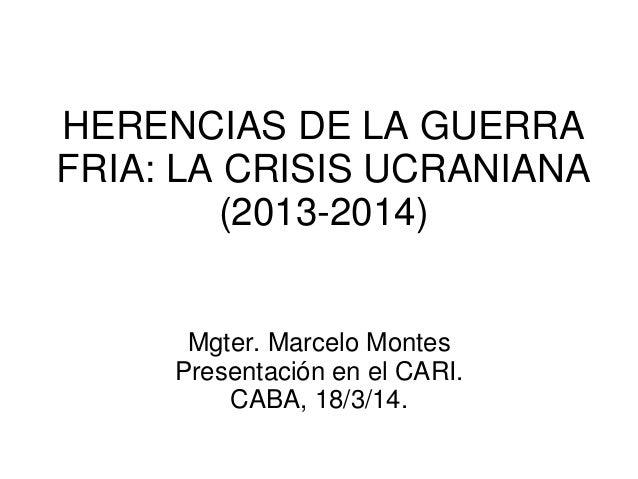 HERENCIAS DE LA GUERRA FRIA: LA CRISIS UCRANIANA (2013-2014)  Mgter. Marcelo Montes  Presentación en el CARI.  CABA, 18/3/...
