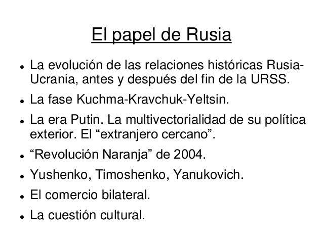 El papel de Rusia  La evolución de las relaciones históricas Rusia- Ucrania, antes y después del fin de la URSS.  La fas...