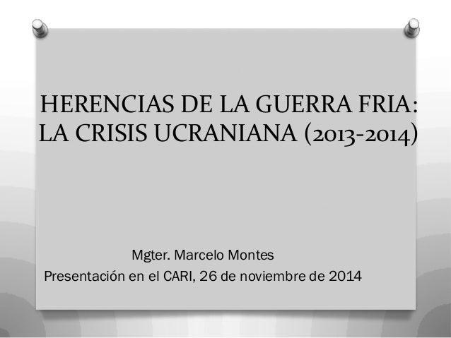 HERENCIAS DE LA GUERRA FRIA: LA CRISIS UCRANIANA (2013-2014)  Mgter. Marcelo Montes  Presentación en el CARI, 26 de noviem...