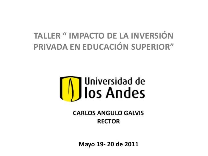 """TALLER """" IMPACTO DE LA INVERSIÓN PRIVADA EN EDUCACIÓN SUPERIOR""""<br />CARLOS ANGULO GALVIS<br />RECTOR<br />Mayo 19- 20 de ..."""