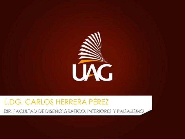 L.DG. CARLOS HERRERA PÉREZ DIR. FACULTAD DE DISEÑO GRAFICO, INTERIORES Y PAISAJISMO