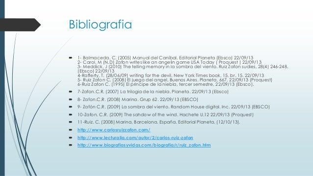 Bibliografia   1- Balmaceda, C. (2005) Manual del Caníbal. Editorial Planeta (Ebsco) 22/09/13 2- Carol, M (N.D) Zafon wri...