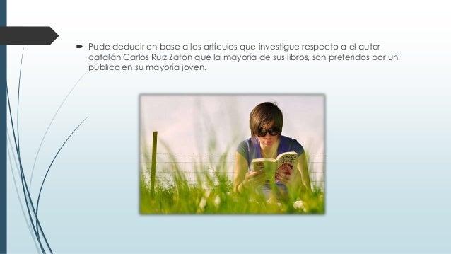  Pude deducir en base a los artículos que investigue respecto a el autor catalán Carlos Ruiz Zafón que la mayoría de sus ...