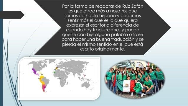 Por la forma de redactar de Ruiz Zafón es que atrae más a nosotros que somos de habla hispana y podamos sentir más el que ...