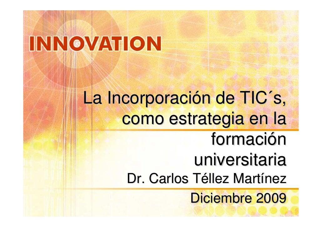La Incorporación de TIC´s,      como estrategia en la                 formación               universitaria      Dr. Carlo...