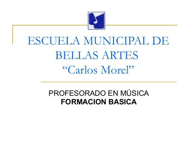 """ESCUELA MUNICIPAL DE BELLAS ARTES """"Carlos Morel"""" PROFESORADO EN MÚSICA FORMACION BASICA"""