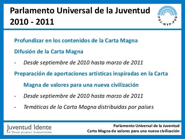 Parlamento Universal de la Juventud2010 - 2011 Profundizar en los contenidos de la Carta Magna Difusión de la Carta Magna ...