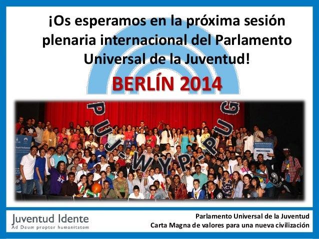 ¡Os esperamos en la próxima sesiónplenaria internacional del Parlamento      Universal de la Juventud!          BERLÍN 201...