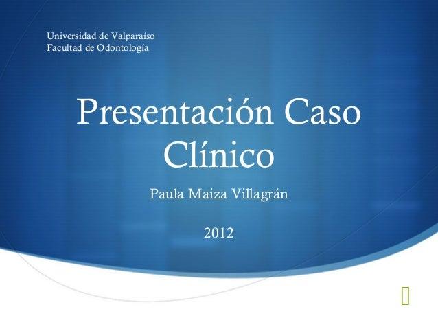 Presentación CasoClínicoPaula Maiza Villagrán2012Universidad de ValparaísoFacultad de Odontología