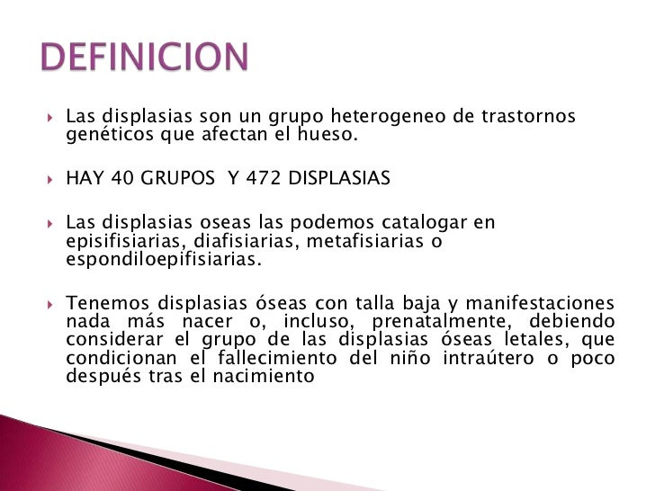 Las displasias son un grupo heterogeneo de trastornos genéticos que afectan el hueso.<br />HAY 40 GRUPOS  Y 472 DISPLASIAS...
