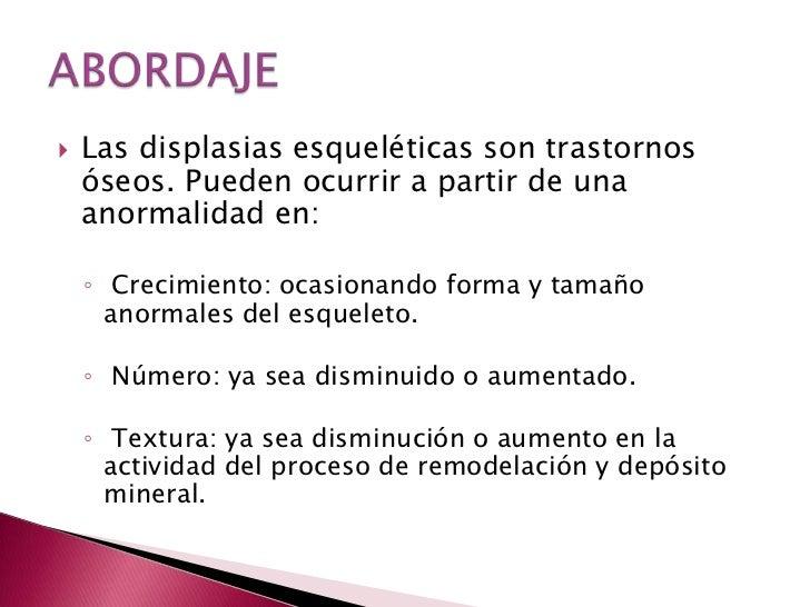 Las displasias esqueléticas son trastornos óseos. Pueden ocurrir a partir de una anormalidad en:<br /> Crecimiento: ocasio...