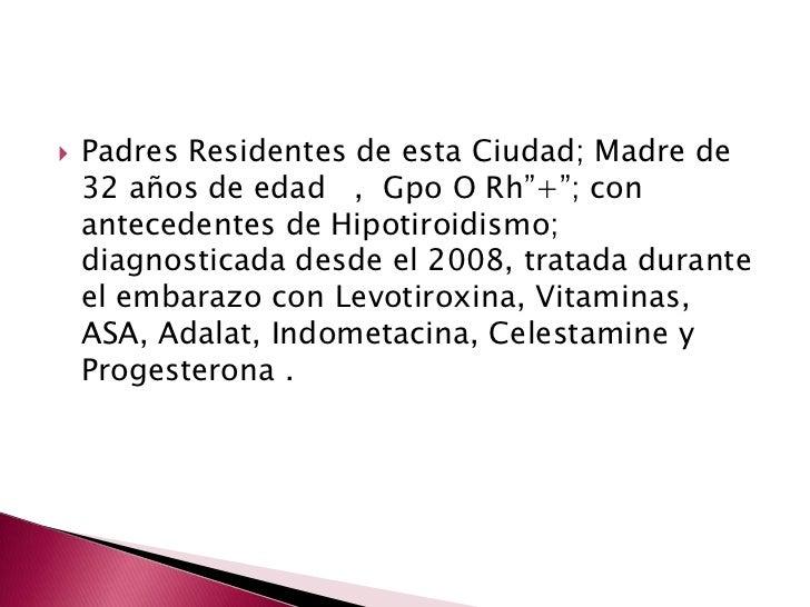 """Padres Residentes de esta Ciudad; Madre de 32 años de edad   ,  Gpo O Rh""""+""""; con antecedentes de Hipotiroidismo; diagnosti..."""