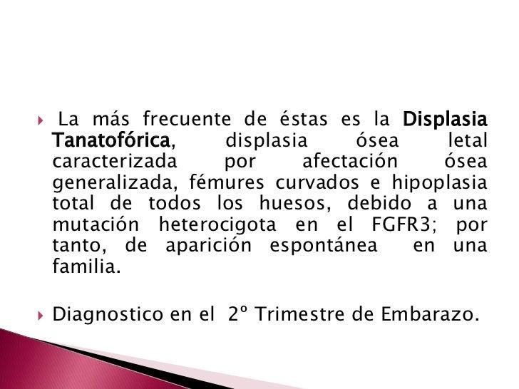 La más frecuente de éstas es la Displasia Tanatofórica, displasia ósea letal caracterizada por afectación ósea generaliza...