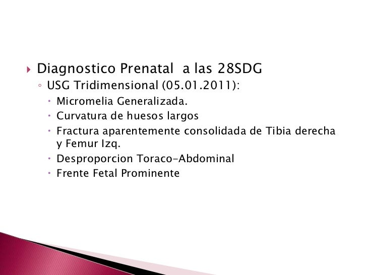 Diagnostico Prenatal  a las 28SDG<br />USG Tridimensional (05.01.2011): <br />Micromelia Generalizada.<br />Curvatura de h...