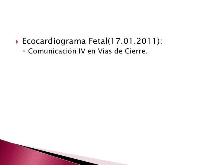 Ecocardiograma Fetal(17.01.2011):<br />Comunicación IV en Vias de Cierre.<br />