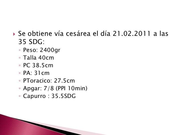 Se obtiene vía cesárea el día 21.02.2011 a las 35 SDG:<br />Peso: 2400gr<br />Talla 40cm<br />PC 38.5cm <br />PA: 31cm<br ...