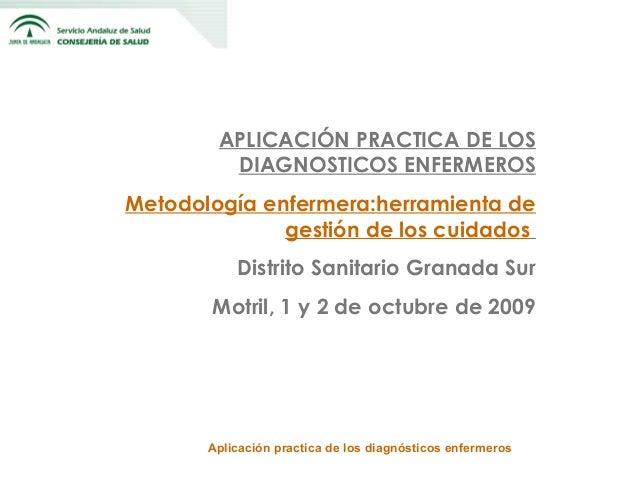 APLICACIÓN PRACTICA DE LOS DIAGNOSTICOS ENFERMEROS Metodología enfermera:herramienta de gestión de los cuidados Distrito S...