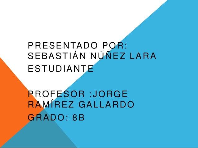 PRESENTADO POR: SEBASTIÁN NÚÑEZ LARA ESTUDIANTE PROFESOR :JORGE RAMÍREZ GALLARDO GRADO: 8B