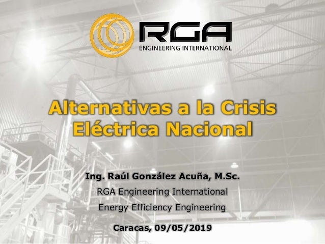 Alternativas a la Crisis Eléctrica Nacional Ing. Raúl González Acuña, M.Sc. RGA Engineering International Energy Efficienc...