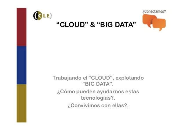 """""""CLOUD"""" & """"BIG DATA""""Trabajando el """"CLOUD"""", explotando           """"BIG DATA"""".  ¿Cómo pueden ayudarnos estas          tecnolo..."""