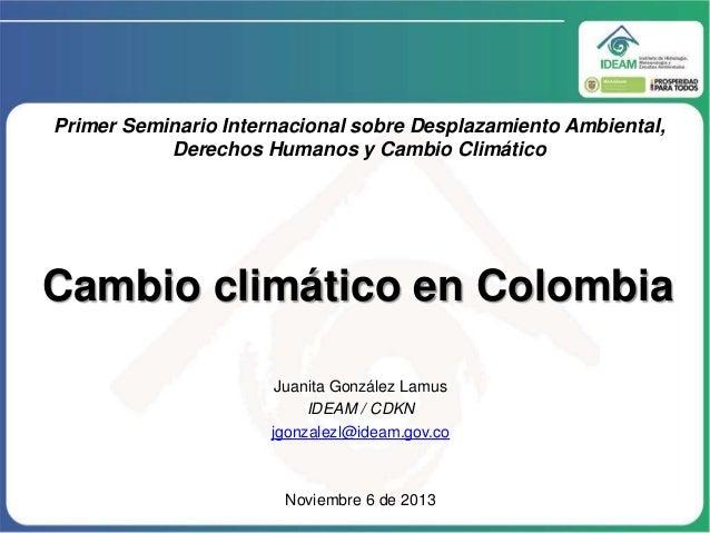 Primer Seminario Internacional sobre Desplazamiento Ambiental, Derechos Humanos y Cambio Climático  Cambio climático en Co...
