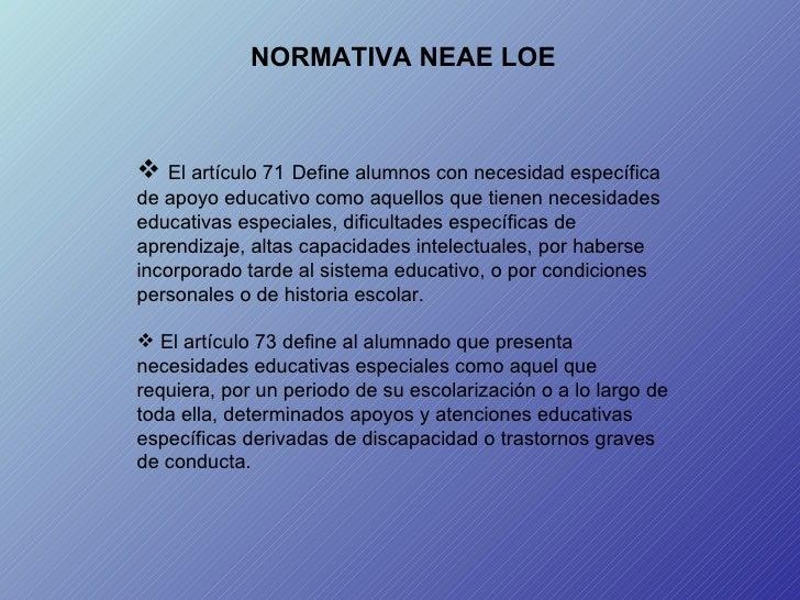 NORMATIVA NEAE LOE <ul><li>El artículo 71   Define alumnos con necesidad específica de apoyo educativo como aquellos que t...