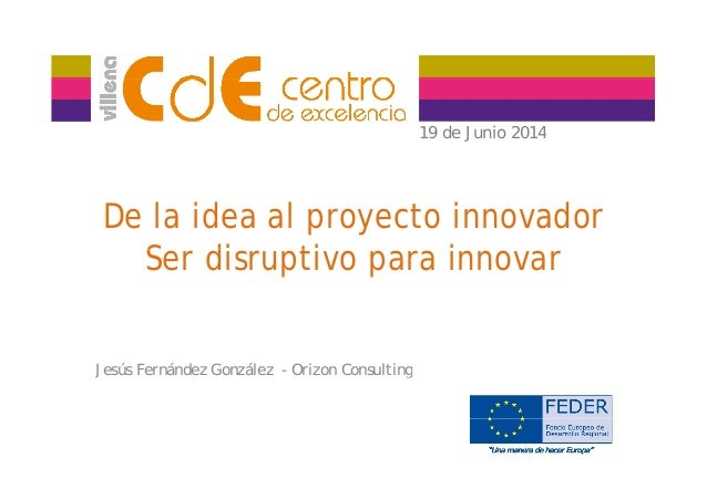 19 de Junio 201419 de Junio 2014 De la idea al proyecto innovador S di ti iSer disruptivo para innovar Jesús Fernández Gon...