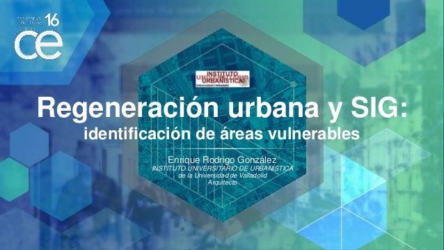 Regeneración urbana y SIG: identificación de áreas vulnerables Enrique Rodrigo González INSTITUTO UNIVERSITARIO DE URBANÍS...