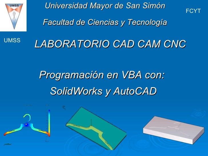 LABORATORIO CAD CAM CNC UMSS FCYT Universidad Mayor de San Simón Facultad de Ciencias y Tecnología Programación en VBA con...