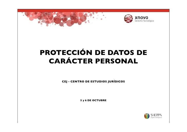 PROTECCIÓN DE DATOS DE   CARÁCTER PERSONAL      CEJ - CENTRO DE ESTUDIOS JURÍDICOS                  5 y 6 DE OCTUBRE