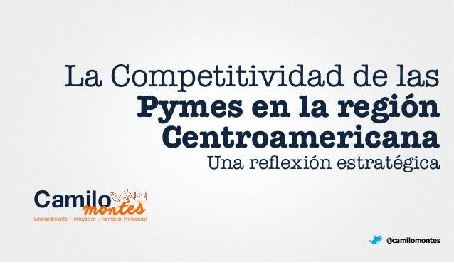 La Competitividad de las Pymes en la región ! Centroamericana Una reflexión estratégica @camilomontes Emprendimiento / Inno...