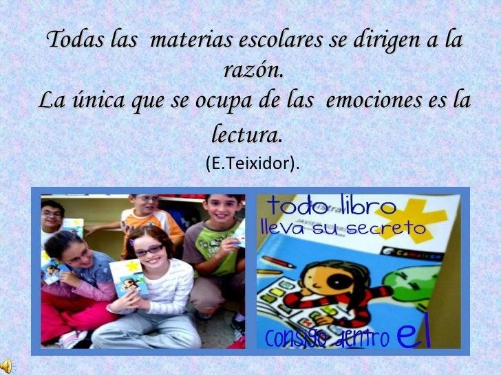 Todas las  materias escolares se dirigen a la razón. La única que se ocupa de las  emociones es la lectura .  (E.Teixidor).