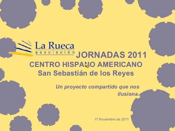 JORNADAS 2011 CENTRO HISPANO AMERICANO San Sebastián de los Reyes Un proyecto compartido que nos ilusiona. 17 Noviembre ...