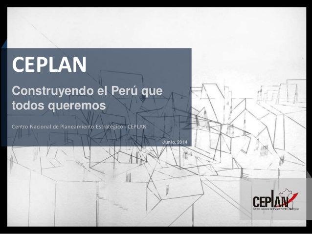 Junio, 2014 Centro Nacional de Planeamiento Estratégico - CEPLAN CEPLAN Construyendo el Perú que todos queremos