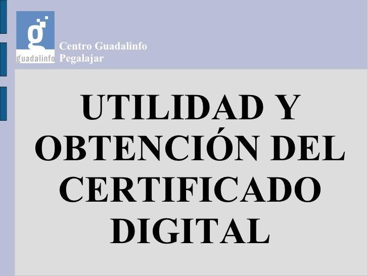 Centro Guadalinfo  Pegalajar       UTILIDAD Y OBTENCIÓN DEL  CERTIFICADO    DIGITAL