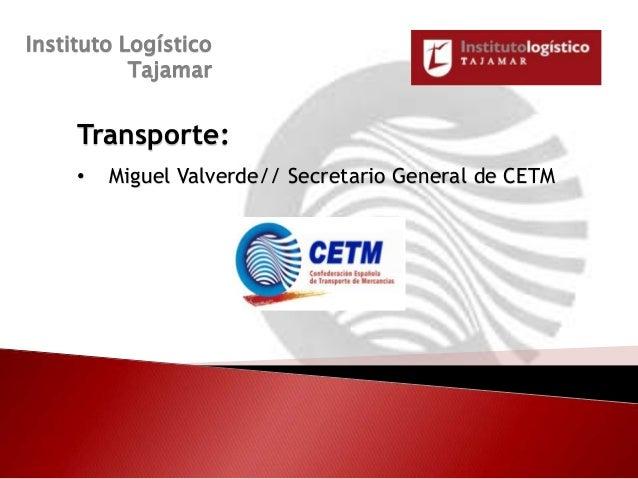 Instituto Logístico           Tajamar     Transporte:     •   Miguel Valverde// Secretario General de CETM                ...