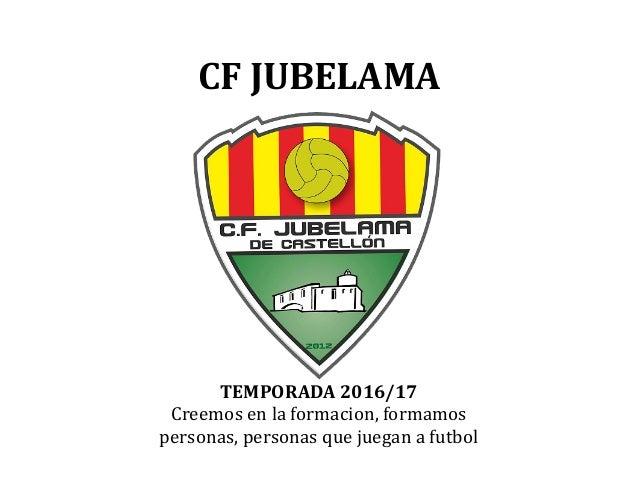CF JUBELAMA TEMPORADA 2016/17 Creemos en la formacion, formamos personas, personas que juegan a futbol