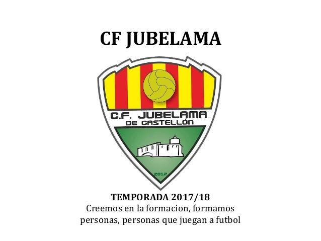 CF JUBELAMA TEMPORADA 2017/18 Creemos en la formacion, formamos personas, personas que juegan a futbol