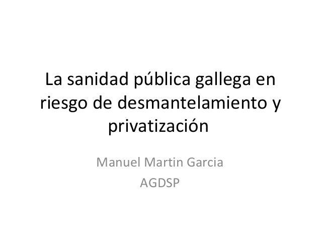 La sanidad pública gallega enriesgo de desmantelamiento y         privatización       Manuel Martin Garcia             AGDSP