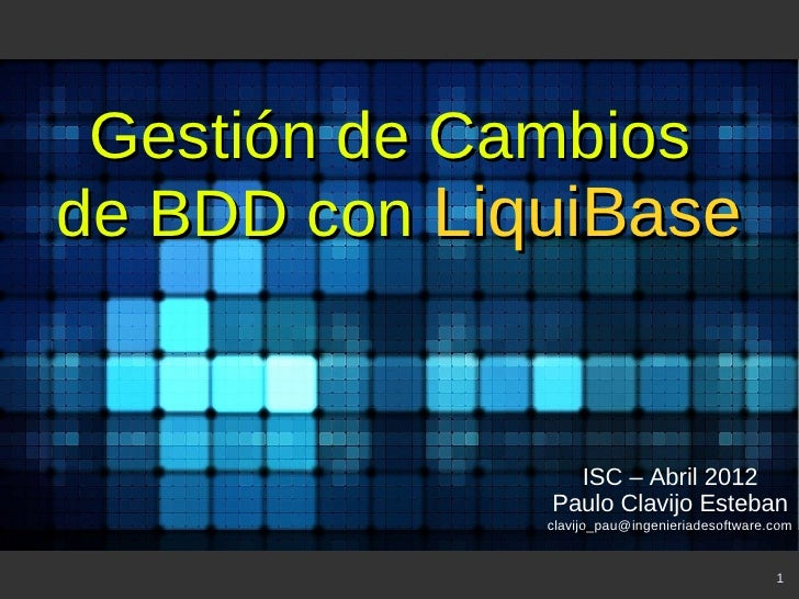 Gestión de Cambiosde BDD con LiquiBase                ISC – Abril 2012              Paulo Clavijo Esteban              cla...
