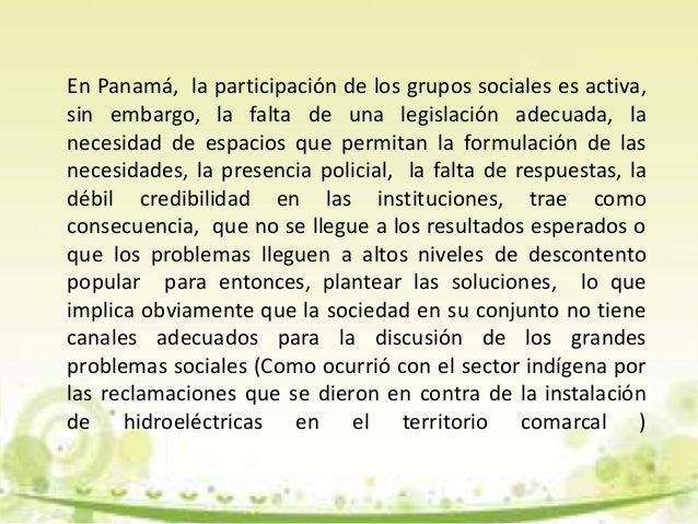 En Panamá, la participación de los grupos sociales es activa, sin embargo, la falta de una legislación adecuada, la necesi...
