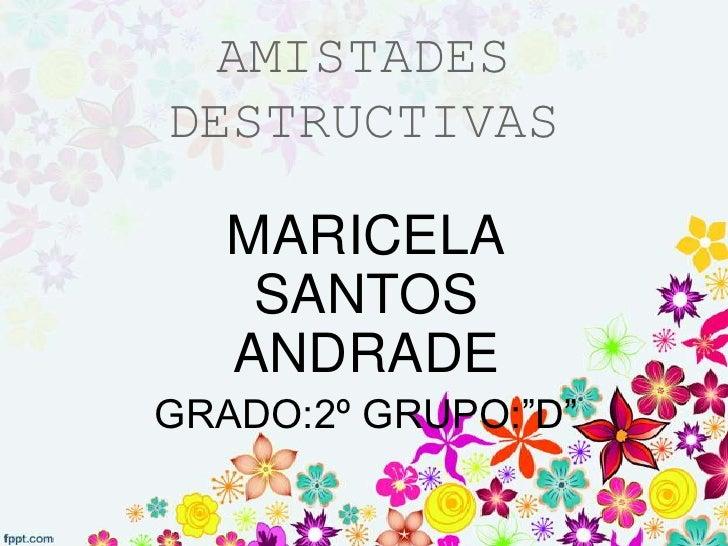 "AMISTADESDESTRUCTIVAS   MARICELA    SANTOS   ANDRADEGRADO:2º GRUPO:""D"""
