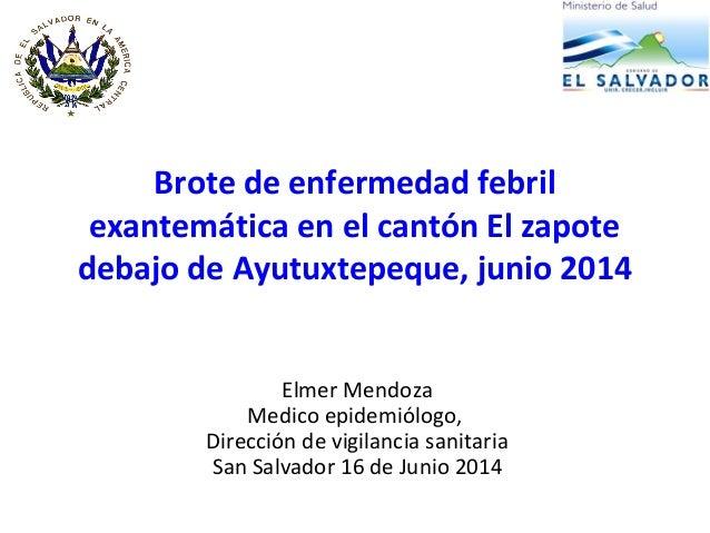 Brote de enfermedad febril exantemática en el cantón El zapote debajo de Ayutuxtepeque, junio 2014 Elmer Mendoza Medico ep...