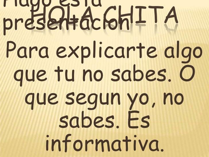 Hola Chita<br />Hagoestapresentacion<br />Para explicartealgoquetu no sabes. O quesegunyo, no sabes. Es informativa.<br />