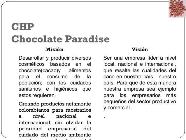 CHP  Chocolate Paradise  Misión  Desarrollar y producir diversos  cosméticos basados en el  chocolate(cacao)y alimentos  p...