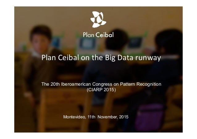 Plan	   Ceibal	   on	   the	   Big	   Data	   runway	   	    The 20th Iberoamerican Congress on Pattern Recognition (CIARP...