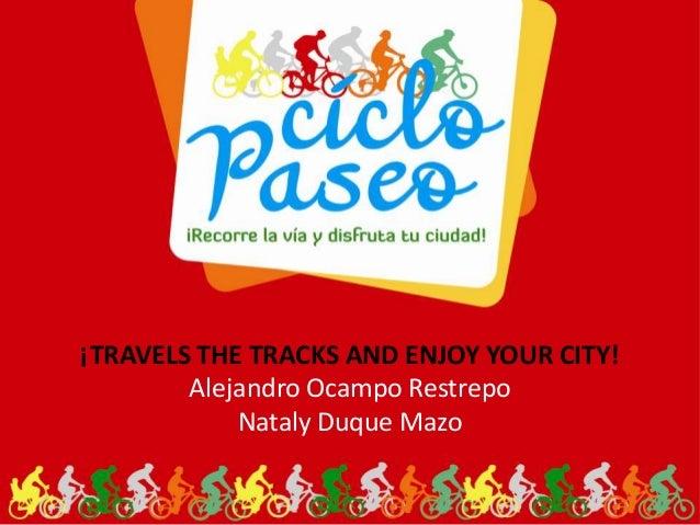 ¡TRAVELS THE TRACKS AND ENJOY YOUR CITY!Alejandro Ocampo RestrepoNataly Duque Mazo
