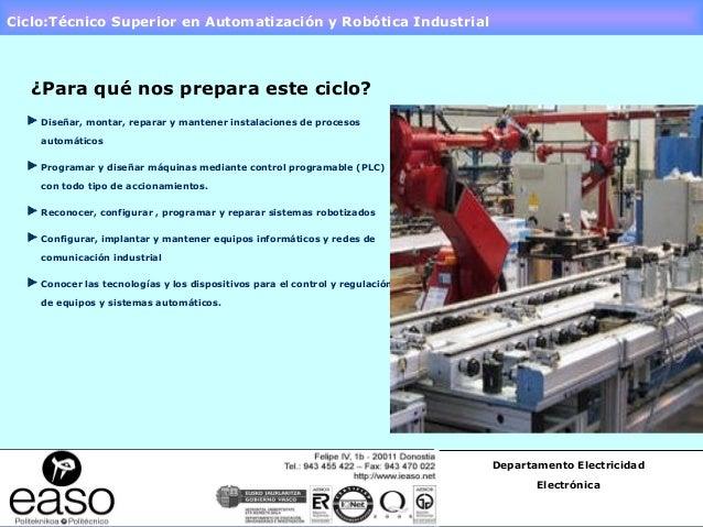 Ciclo:Técnico Superior en Automatización y Robótica Industrial ¿Para qué nos prepara este ciclo? Diseñar, montar, reparar ...
