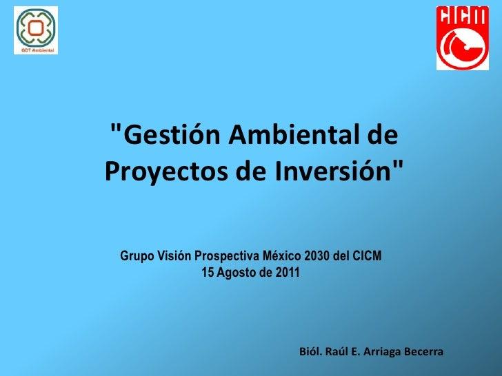 """""""Gestión Ambiental deProyectos de Inversión"""" Grupo Visión Prospectiva México 2030 del CICM               15 Agosto de 2011..."""